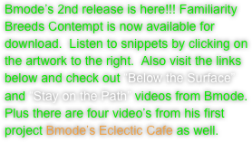 "Bmode's 2nd release is here!!! Familiarity Breeds Contempt is now available for download.  Listen to snippets by clicking on the artwork to the right.  Also visit the links below and check out ""Below the Surface"" and ""Stay on the Path"" videos from Bmode.  Plus there are four video's from his first project Bmode's Eclectic Cafe as well."
